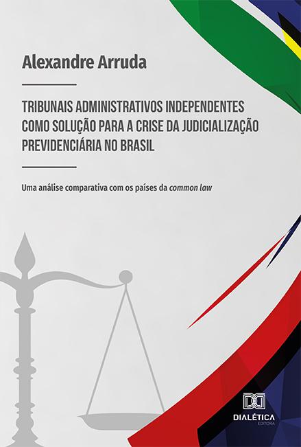 Tribunais administrativos independentes como solução para a crise da judicialização previdenciária no Brasil: uma análise comparativa com os países da common law