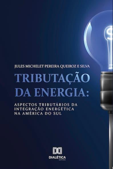 Tributação da energia: aspectos tributários da integração energética na América do Sul
