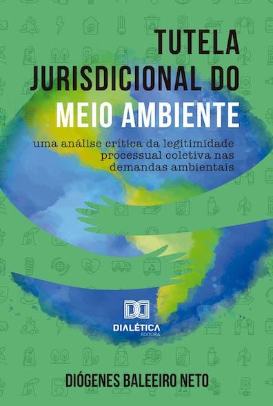 Tutela jurisdicional do meio ambiente: uma análise crítica da legitimidade processual coletiva nas demandas ambientais