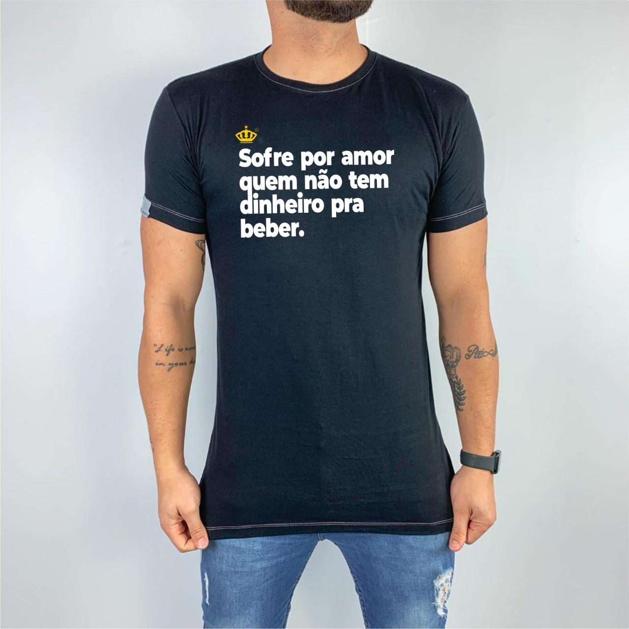 Camiseta Sofre por amor quem não tem dinheiro pra beber