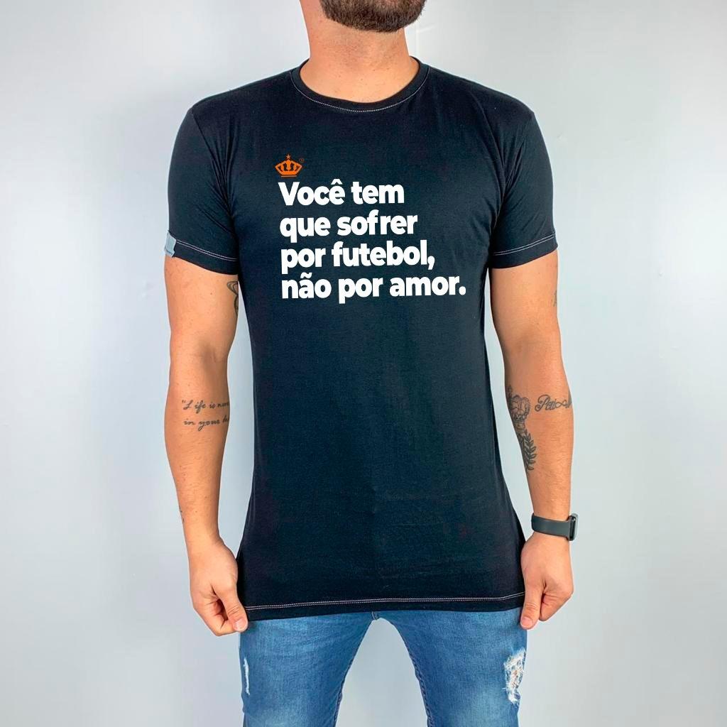 Camiseta Você tem que sofrer por futebol, não por amor