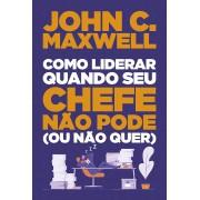 Como liderar quando seu chefe não pode (ou não quer) - John C. Maxwell