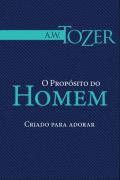 O propósito do Homem - A. W. Tozer