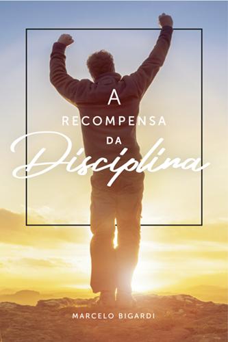 A Recompensa Da Disciplina - Marcelo Bigardi