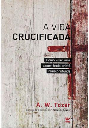 A Vida Crucificada - A. W. Tozer