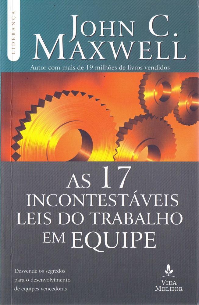 As 17  incontestáveis Leis do Trabalho em Equipe - John C. Maxwell