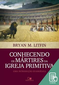 Conhecendo os mártires da igreja primitiva (E-book)