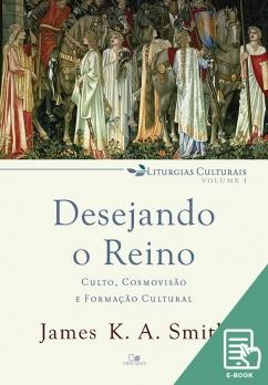 Desejando o reino: culto, cosmovisão e formação cultural (E-book)