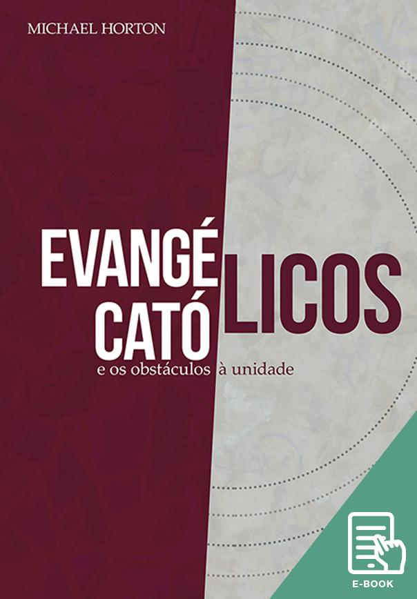 Evangélicos, católicos e os obstáculos à unidade (E-book)