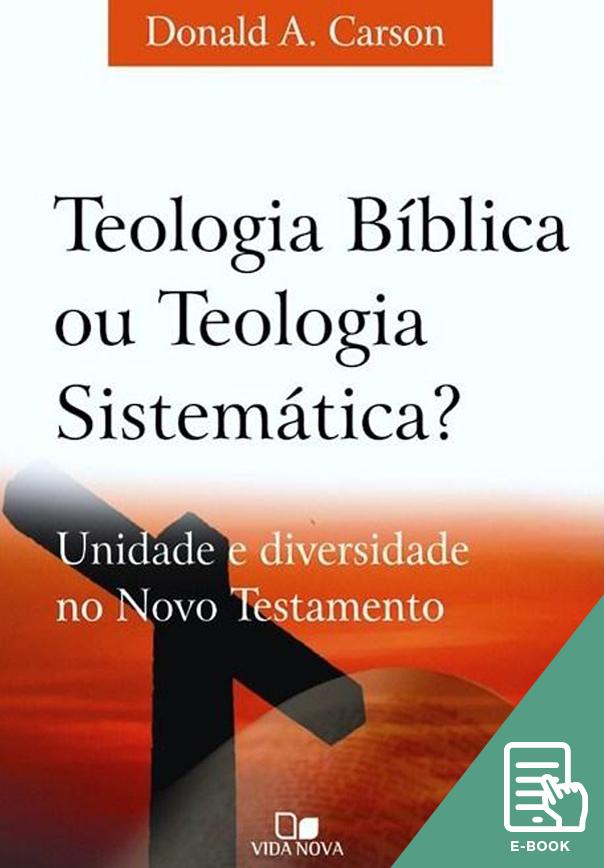 Teologia Bíblica ou Teologia Sistemática? (E-book)
