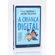 A Criança Digital - Gary Chapman e Arlene Pellicane