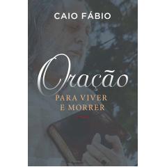 Oração Para Viver E Morrer - Caio Fábio