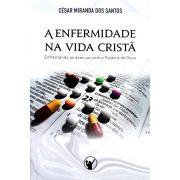 A Enfermidade Na Vida Cristã:  Enfrentando as doenças com a Palavra de Deus   César Miranda Dos Santos