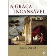 A Graça Incansável: O evangelho segundo Isaque e Jacó   Iain M. Duguid