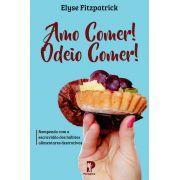 Amo Comer! Odeio Comer: Rompendo com a escravidão dos hábitos alimentares destrutivos   Elyse Fitzpatrick
