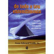 De Todo O Teu Entendimento | Gene Edward Veith, Jr.