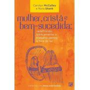 Mulher, Cristã E Bem-Sucedida:redefinindo biblicamente o trabalho dentro e fora do lar | Carolyn McCulley