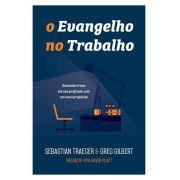 O Evangelho no Trabalho Servindo Cristo em sua profissão com um novo propósito  GREG GILBERT , SEBASTIAN TRAEGER