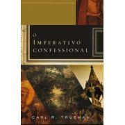 O Imperativo Confessional   Carl R. Trueman