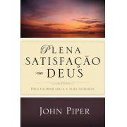 Plena Satisfação em Deus Deus glorificado e a alma satisfeita - JOHN PIPER