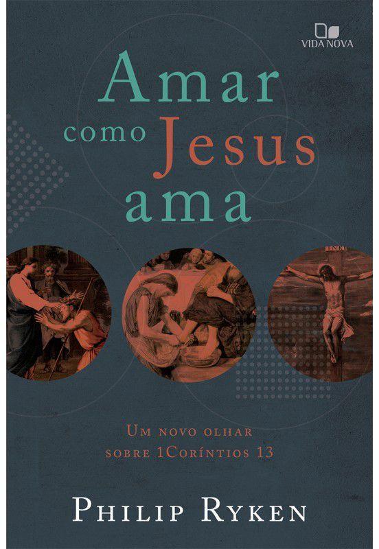 Amar como Jesus ama: um novo olhar sobre 1Coríntios 13 | PHILIP GRAHAM RYKEN