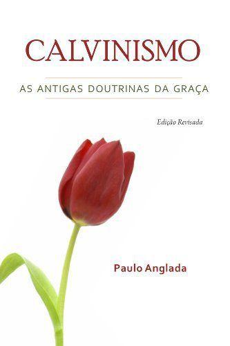 Calvinismo - As Antigas Doutrinas Da Graça | Rev. Paulo Anglada
