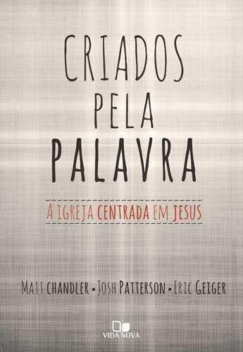 Criados Pela Palavra: a igreja centrada em Jesus   Matt Chandler , Josh Patterson , Eric Geiger