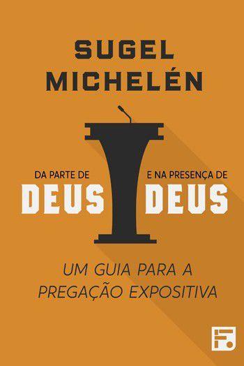 Da parte de Deus e na presença de Deus: Um guia para a pregação expositiva   SUGEL MICHELÉN