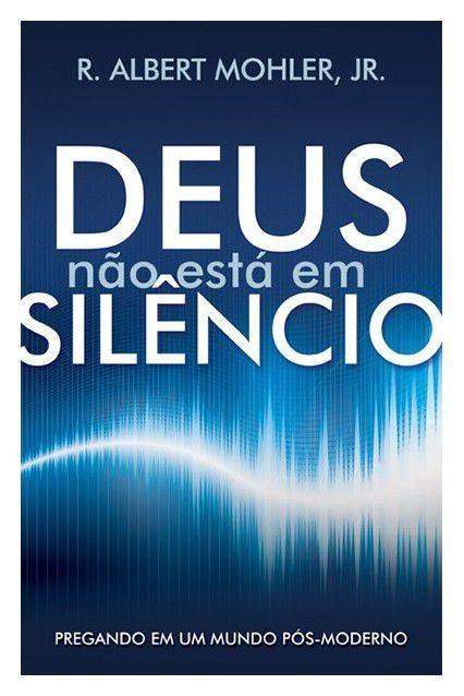 Deus não está em Silêncio: Pregando em um mundo pós-moderno   ALBERT MOHLER