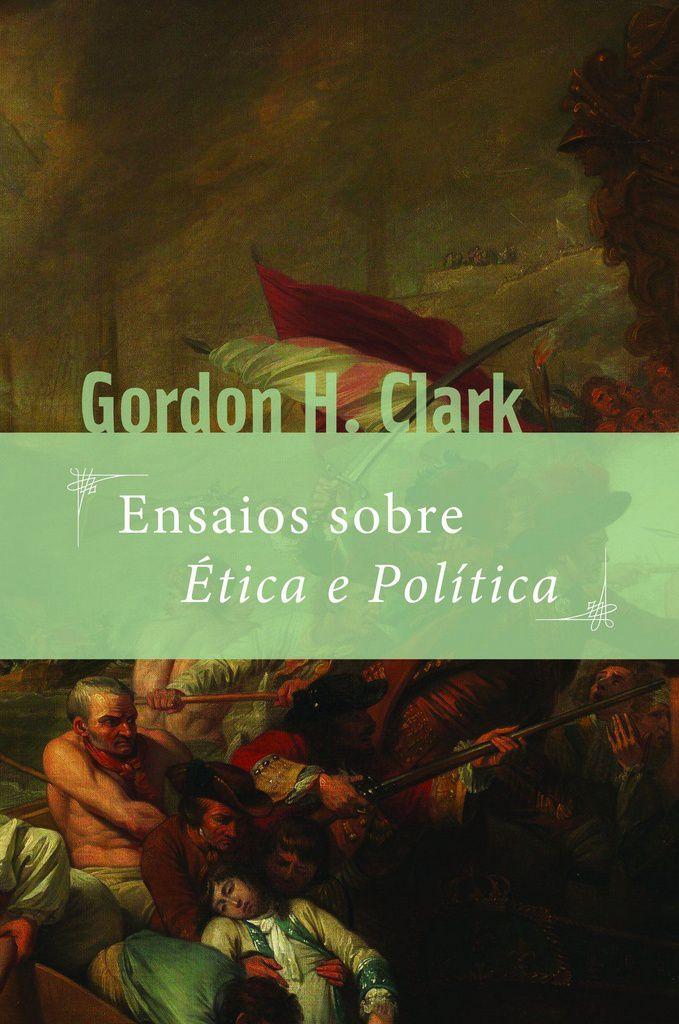 Ensaios Sobre Ética E Política   Gordon H. Clark