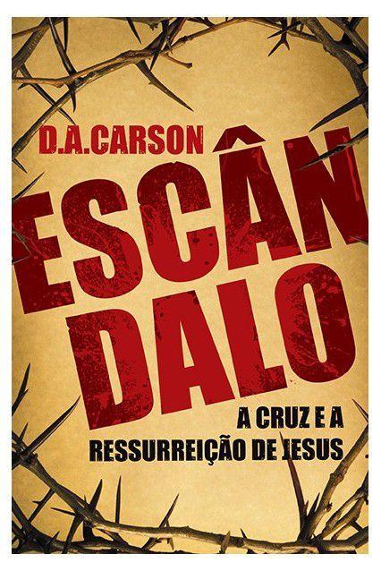 Escândalo: A cruz e ressurreição de Jesus   D. A. CARSON