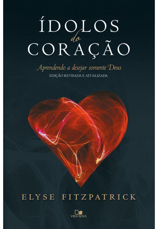 Ídolos do coração: aprendendo a desejar somente Deus - ELYSE FITZPATRICK (Ed. revisada e atualizada)