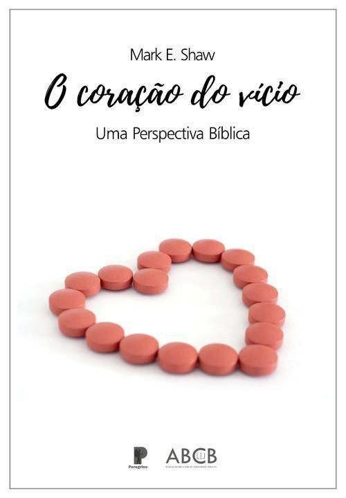 O Coração Do Vício- uma perspectiva bíblica  / Mark E. Shaw