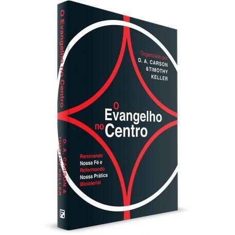 O Evangelho no Centro: Renovando nossa fé e reformando nossa prática ministerial | D. A. CARSON , TIMOTHY KELLER