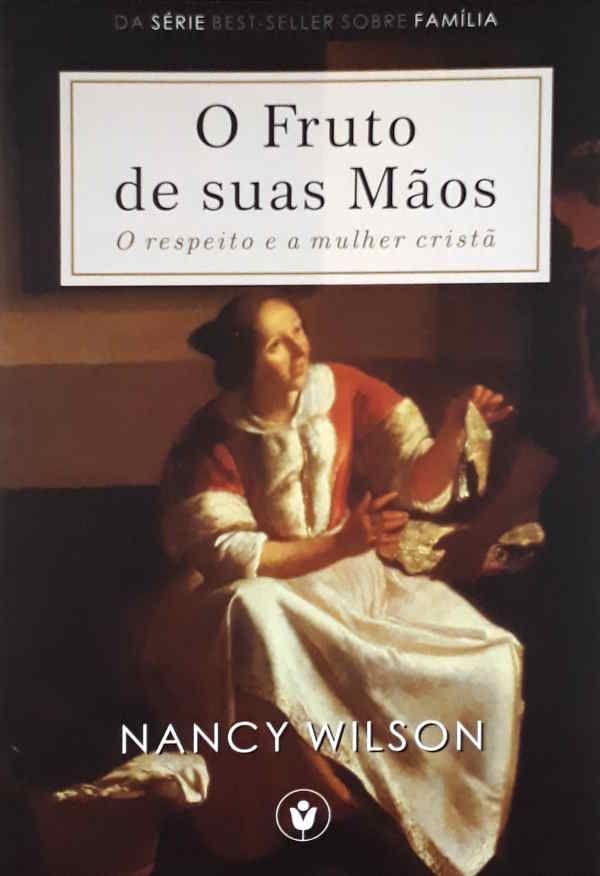 O Fruto De Suas Mãos: O Respeito e a Mulher Cristã |Douglas Wilson e Nancy Wilson