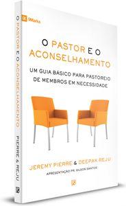 O Pastor e o Aconselhamento: Um guia básico para o pastoreio de membros em necessidade   JEREMY PIERRE , DEEPAK REJU
