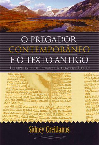 O pregador Contemporâneo e o Texto Antigo - Sidney Greidanus