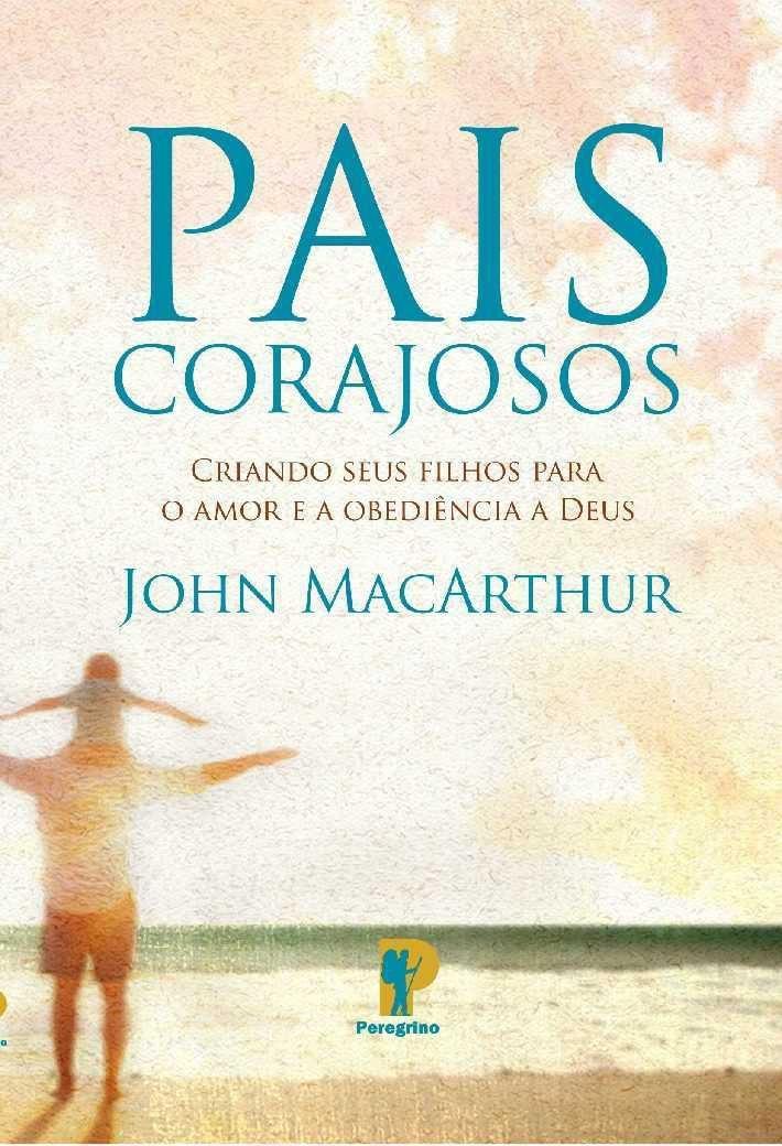 Pais Corajosos | Criando seus filhos para o amor e a obediência a Deus - John Macarthur