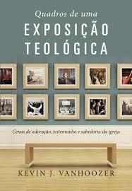 Quadros De Uma Exposição Teológica - Cenas de adoração, testemunho e sabedoria da igreja -  Kevin J. Vanhoozer