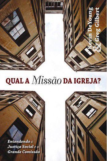 Qual a Missão da Igreja? Entendendo a Justiça Social e a Grande Comissão GREG GILBERT , KEVIN DEYOUNG