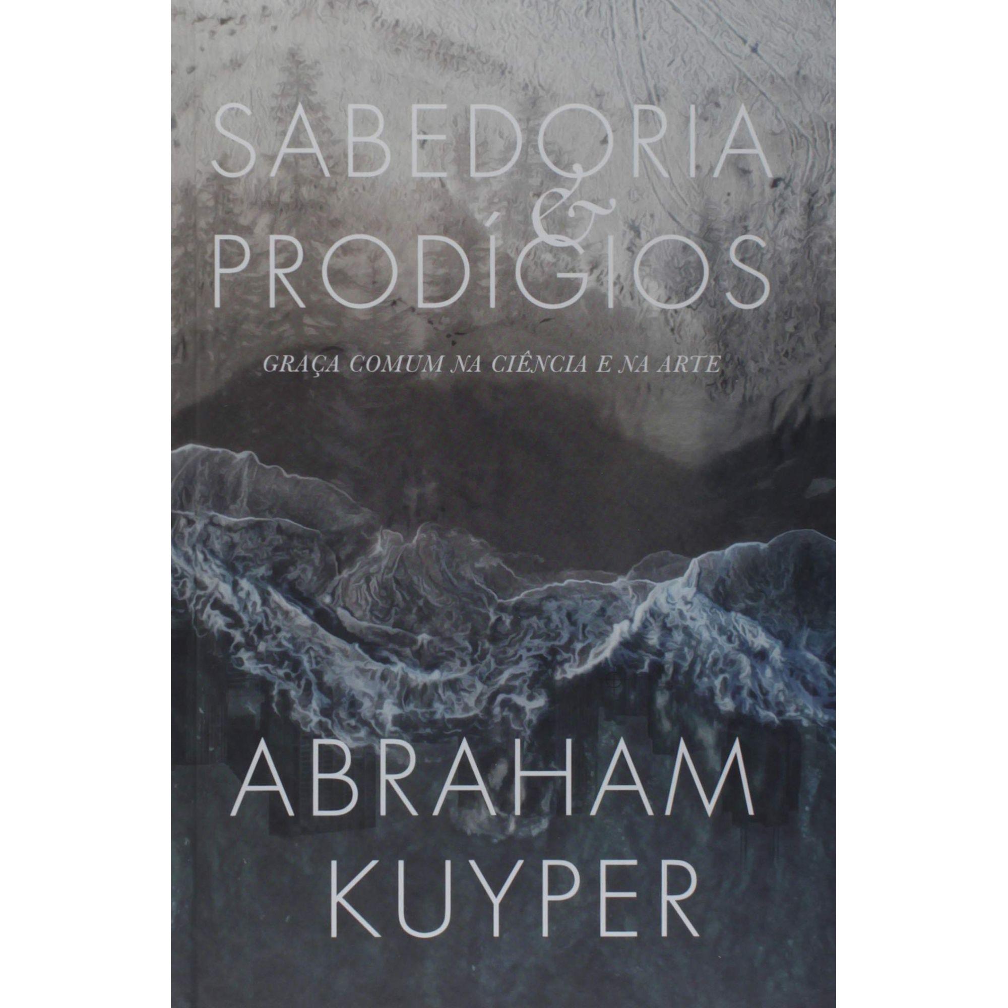 Sabedoria E Prodígios: Graça comum na ciência e na arte   Abraham Kuyper