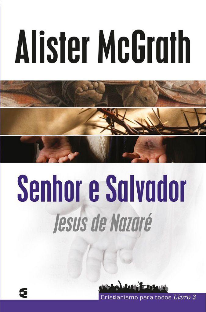 Senhor e Salvador: Jesus de Nazaré - Alister McGrath