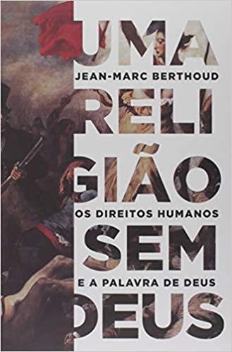 Uma Religião Sem Deus: Os direitos humanos e a palavra de Deus   Jean-Marc Berthoud