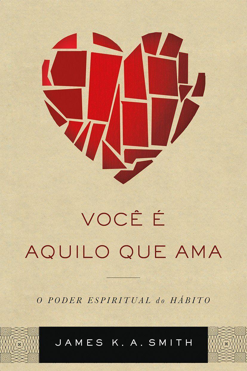 Você É Aquilo Que Ama |  James K. A. Smith