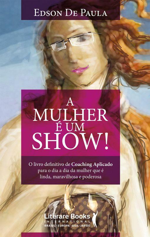 A mulher é um show: O livro definitivo de coaching aplicado para o dia a dia da mulher que é linda, maravilhosa e poderosa