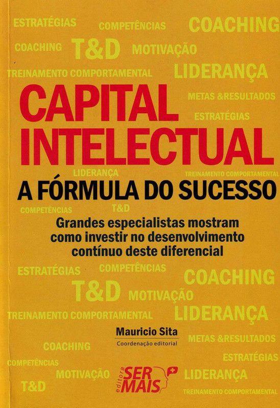 Capital intelectual - A fórmula do sucesso: Grandes especialistas mostram como investir no desenvolvimento contínuo deste diferencial de sucesso