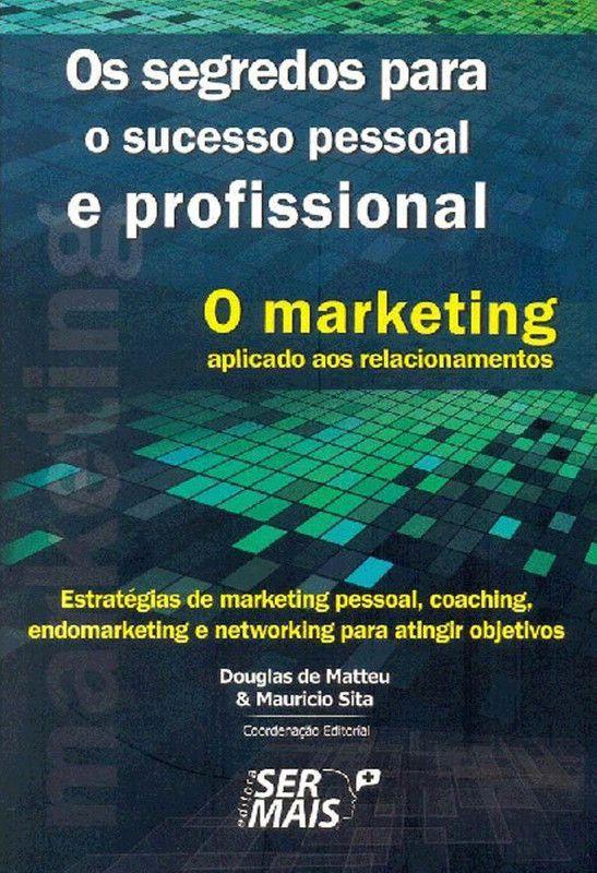 O marketing aplicado aos relacionamentos: estratégias de marketing pessoal, coaching, endomarketing e networking para atingir objetivos