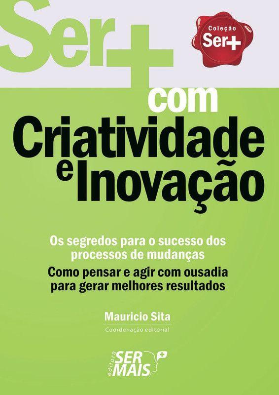 Ser+ com criatividade e inovação: Como pensar e agir com ousadia para gerar melhores resultados