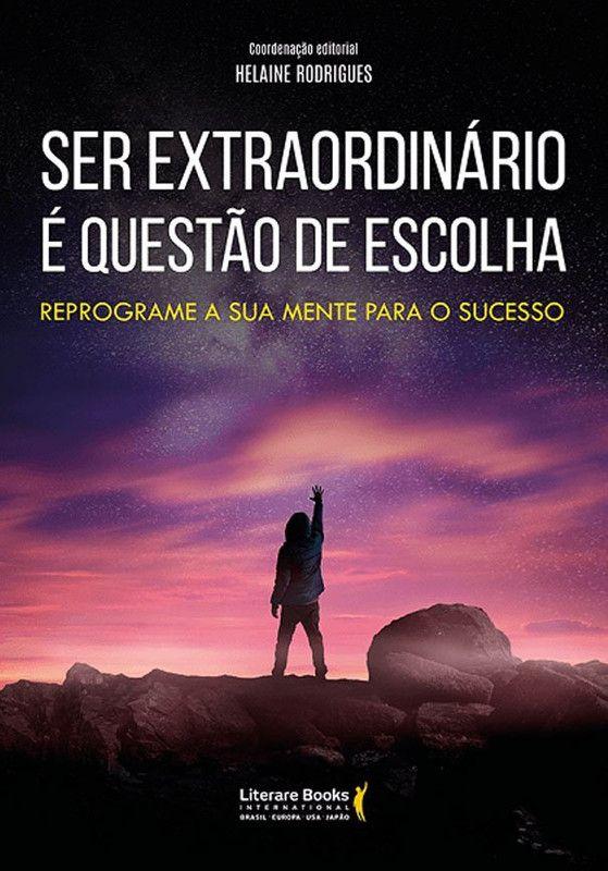 Ser extraordinário é questão de escolha: reprograme a sua mente para o sucesso