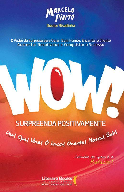 Wow! Surpreenda positivamente: O poder da surpresa para gerar bom humor, encantar o cliente, aumentar resultados e conquistar o sucesso